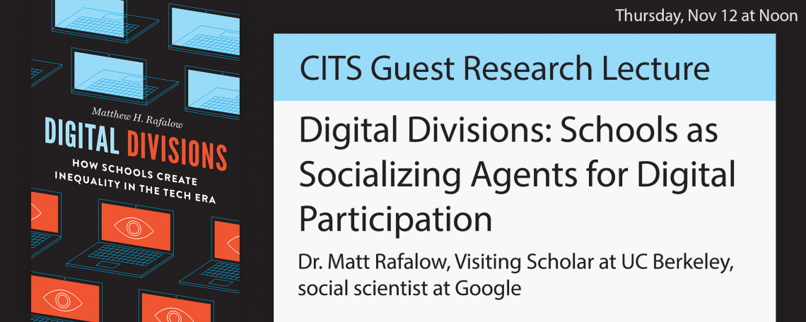 CITS Guest Research Lecture, Digital Divisions: Schools as Socializing Agents for Digital Participation, Dr. Matt Rafalow, Visiting Scholar at UC Berkeley, social scientist at Google